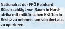 Nationalrat der FPÖ, Reinhard Bösch schlägt vor, Raum in Nordafrika mit mitlitärischen Kräften in Besitz zu nehmen, um von dort aus zu operieren. (Neue am Sonntag)