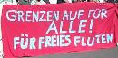 Grenzen auf für alle! Für freies Fluten!